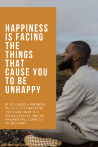 Happiness is facing the things that make us unhappy