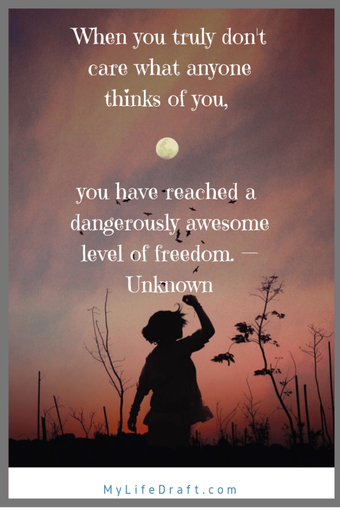 When you truly don't care what anyone thinks of you, you have reached a dangerously awesome level of freedom. — Unknown