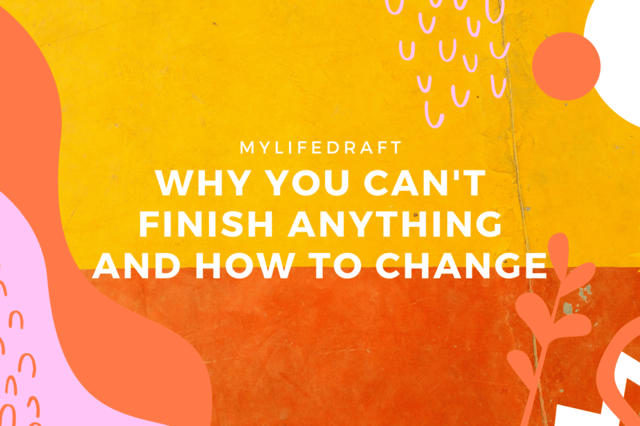 Why You Can't Finish Anything And How To Change